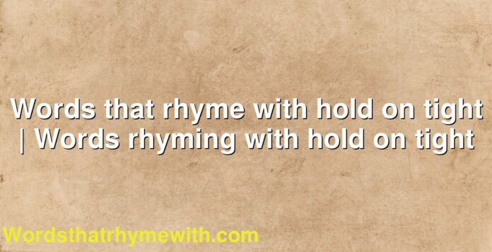 Words that rhyme with hold on tight | Words rhyming with hold on tight