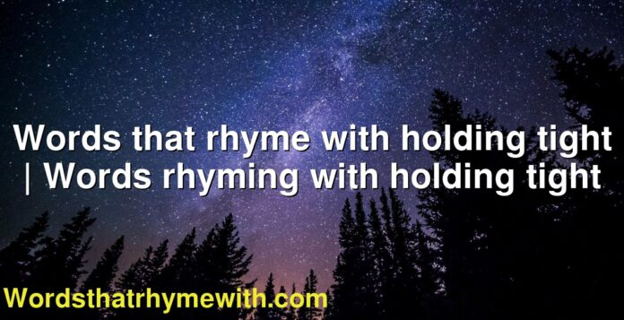 Words that rhyme with holding tight | Words rhyming with holding tight
