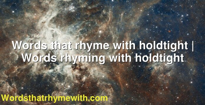 Words that rhyme with holdtight | Words rhyming with holdtight