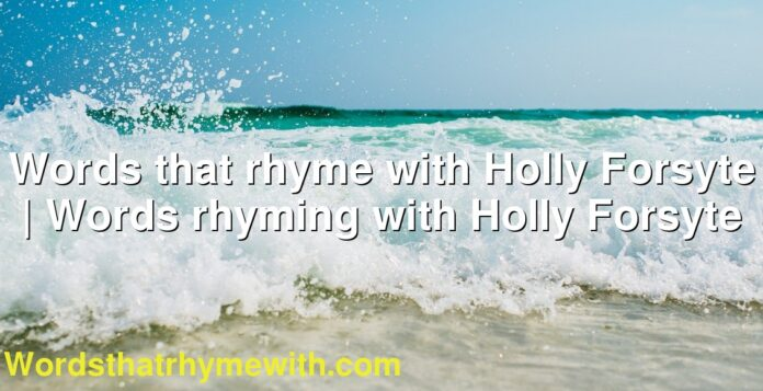 Words that rhyme with Holly Forsyte | Words rhyming with Holly Forsyte