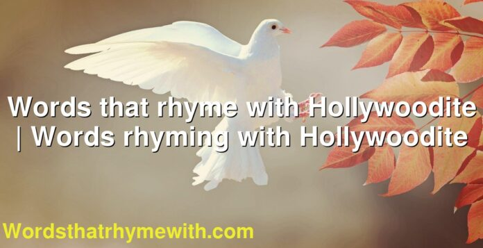 Words that rhyme with Hollywoodite | Words rhyming with Hollywoodite