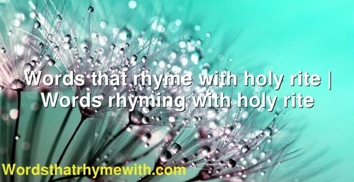 Words that rhyme with holy rite | Words rhyming with holy rite