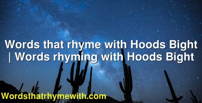 Words that rhyme with Hoods Bight   Words rhyming with Hoods Bight