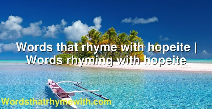 Words that rhyme with hopeite   Words rhyming with hopeite