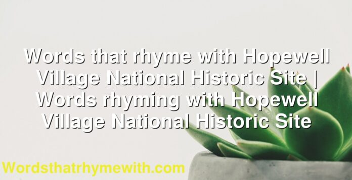 Words that rhyme with Hopewell Village National Historic Site | Words rhyming with Hopewell Village National Historic Site