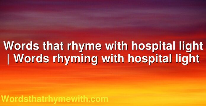 Words that rhyme with hospital light | Words rhyming with hospital light