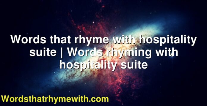 Words that rhyme with hospitality suite | Words rhyming with hospitality suite