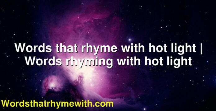 Words that rhyme with hot light   Words rhyming with hot light