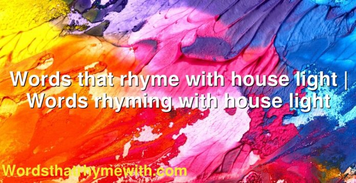 Words that rhyme with house light | Words rhyming with house light