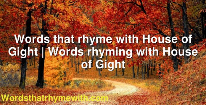 Words that rhyme with House of Gight | Words rhyming with House of Gight