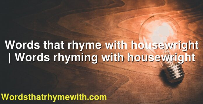 Words that rhyme with housewright | Words rhyming with housewright
