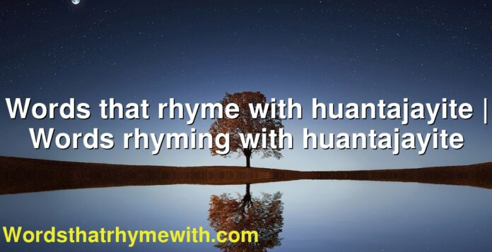 Words that rhyme with huantajayite | Words rhyming with huantajayite