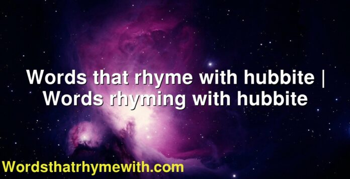 Words that rhyme with hubbite | Words rhyming with hubbite
