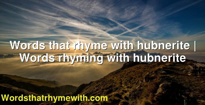 Words that rhyme with hubnerite | Words rhyming with hubnerite