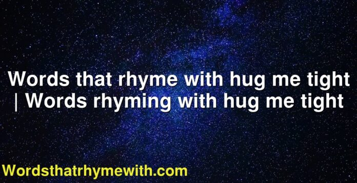 Words that rhyme with hug me tight | Words rhyming with hug me tight