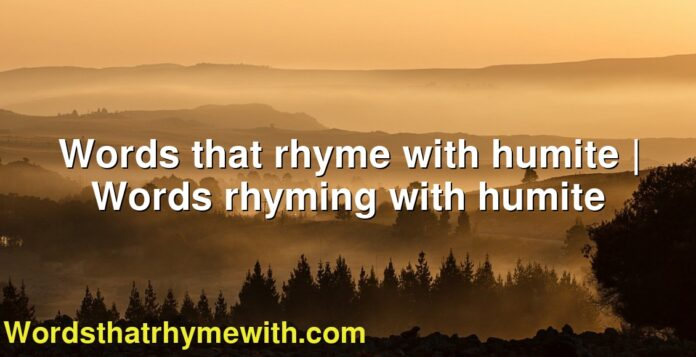Words that rhyme with humite | Words rhyming with humite