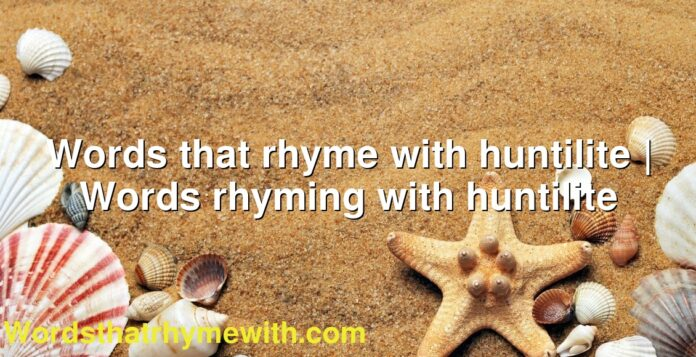 Words that rhyme with huntilite | Words rhyming with huntilite