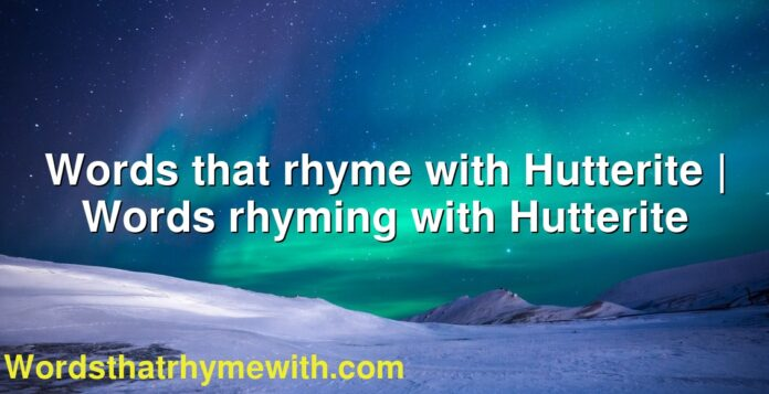 Words that rhyme with Hutterite | Words rhyming with Hutterite