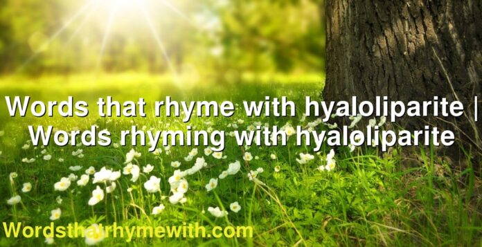 Words that rhyme with hyaloliparite | Words rhyming with hyaloliparite
