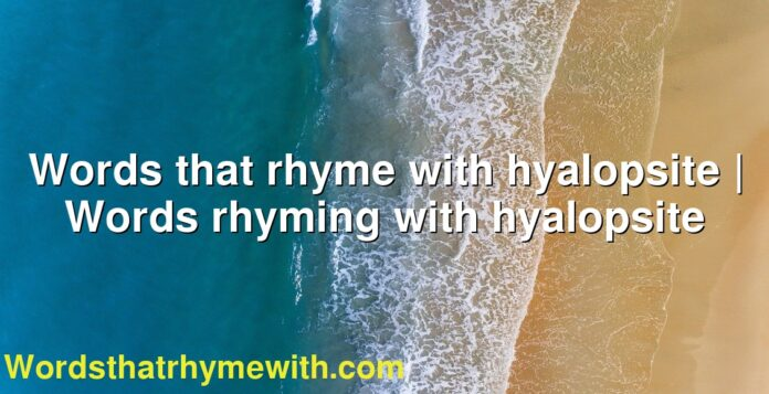 Words that rhyme with hyalopsite | Words rhyming with hyalopsite
