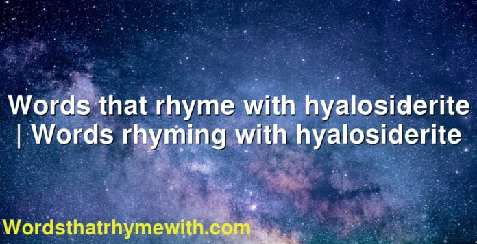Words that rhyme with hyalosiderite | Words rhyming with hyalosiderite