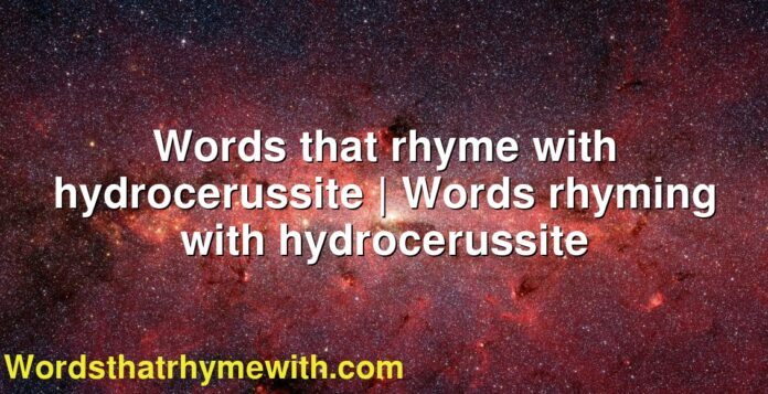 Words that rhyme with hydrocerussite | Words rhyming with hydrocerussite