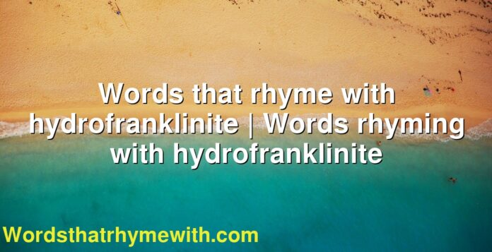 Words that rhyme with hydrofranklinite | Words rhyming with hydrofranklinite
