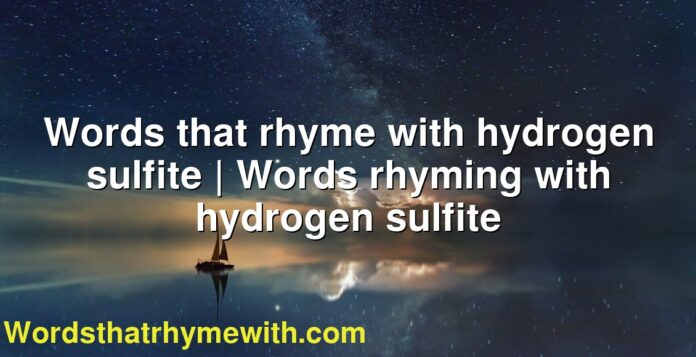 Words that rhyme with hydrogen sulfite | Words rhyming with hydrogen sulfite