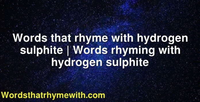 Words that rhyme with hydrogen sulphite | Words rhyming with hydrogen sulphite