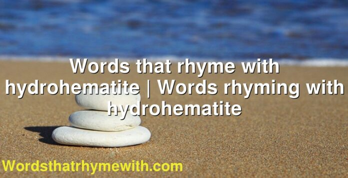 Words that rhyme with hydrohematite | Words rhyming with hydrohematite