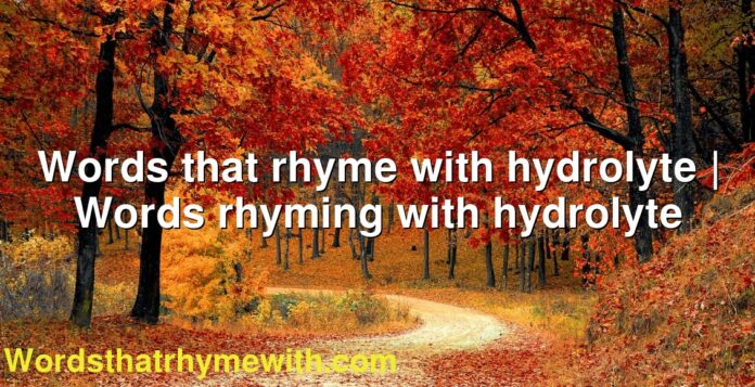 Words that rhyme with hydrolyte | Words rhyming with hydrolyte