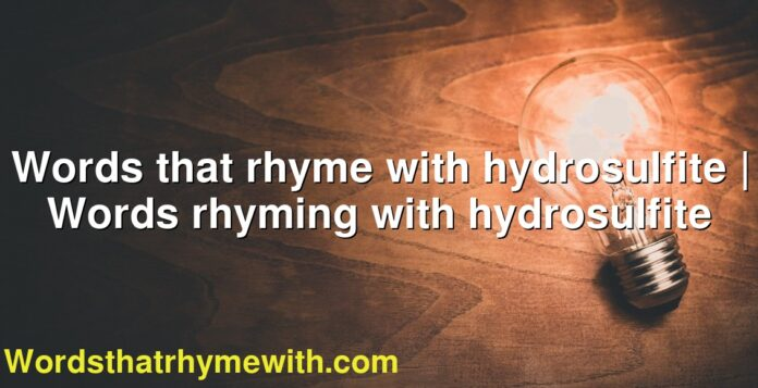 Words that rhyme with hydrosulfite | Words rhyming with hydrosulfite