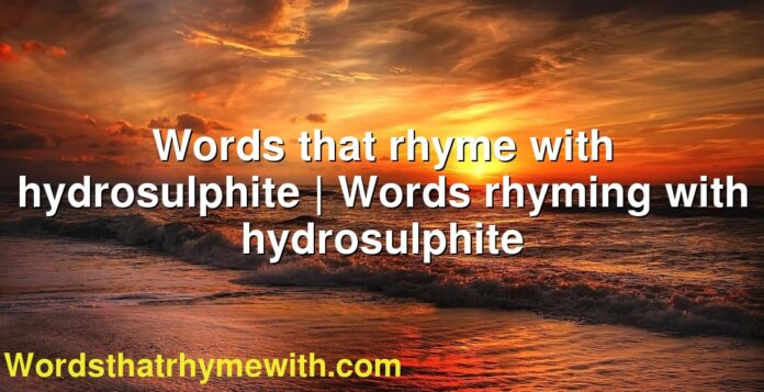 Words that rhyme with hydrosulphite | Words rhyming with hydrosulphite