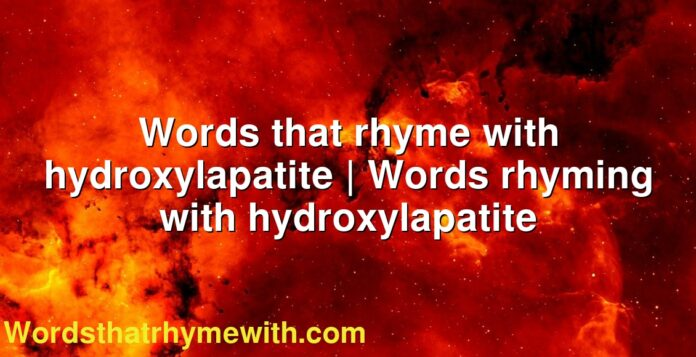 Words that rhyme with hydroxylapatite | Words rhyming with hydroxylapatite