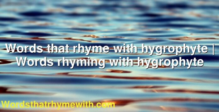 Words that rhyme with hygrophyte   Words rhyming with hygrophyte