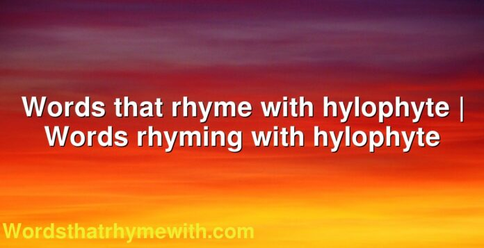 Words that rhyme with hylophyte | Words rhyming with hylophyte