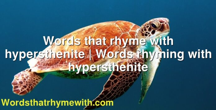 Words that rhyme with hypersthenite | Words rhyming with hypersthenite