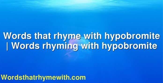 Words that rhyme with hypobromite | Words rhyming with hypobromite