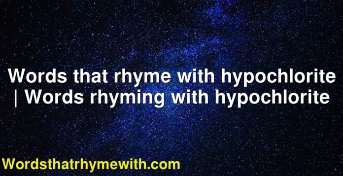 Words that rhyme with hypochlorite   Words rhyming with hypochlorite