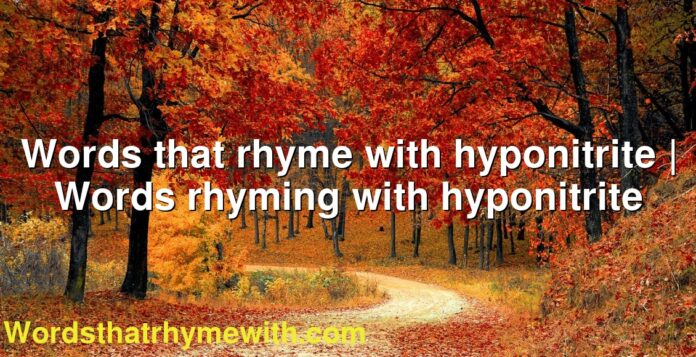 Words that rhyme with hyponitrite | Words rhyming with hyponitrite