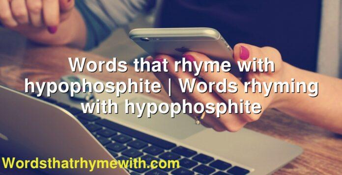 Words that rhyme with hypophosphite   Words rhyming with hypophosphite