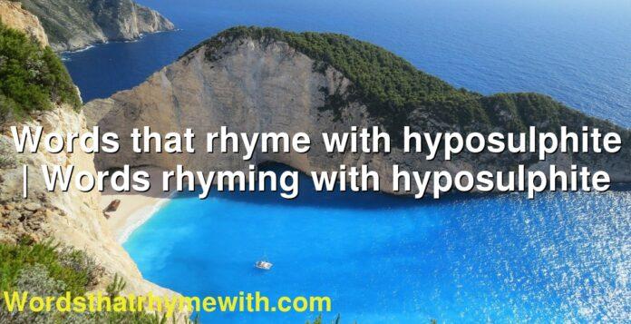 Words that rhyme with hyposulphite   Words rhyming with hyposulphite