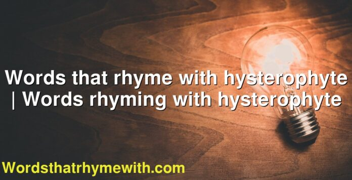 Words that rhyme with hysterophyte | Words rhyming with hysterophyte