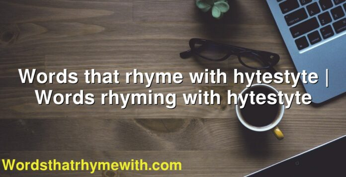 Words that rhyme with hytestyte | Words rhyming with hytestyte