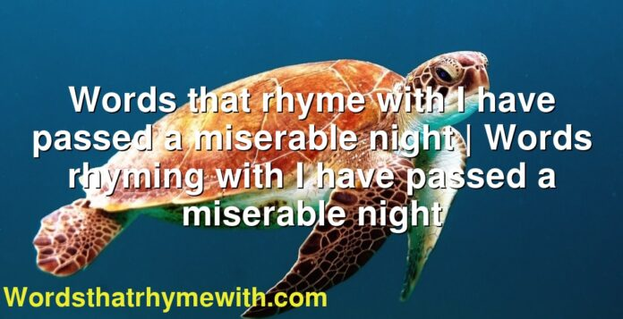 Words that rhyme with I have passed a miserable night | Words rhyming with I have passed a miserable night