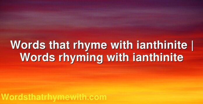 Words that rhyme with ianthinite | Words rhyming with ianthinite