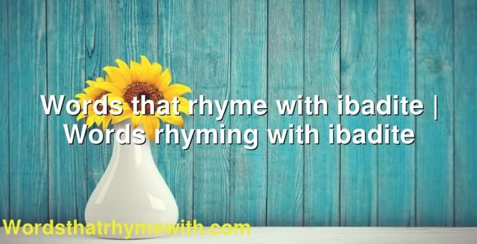 Words that rhyme with ibadite   Words rhyming with ibadite