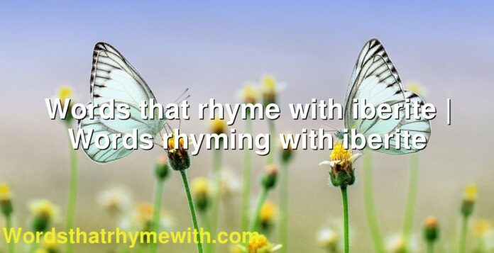 Words that rhyme with iberite | Words rhyming with iberite