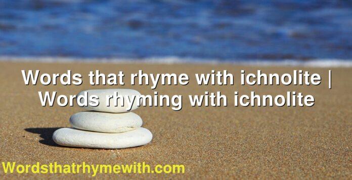 Words that rhyme with ichnolite   Words rhyming with ichnolite