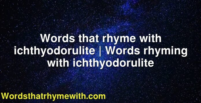Words that rhyme with ichthyodorulite   Words rhyming with ichthyodorulite